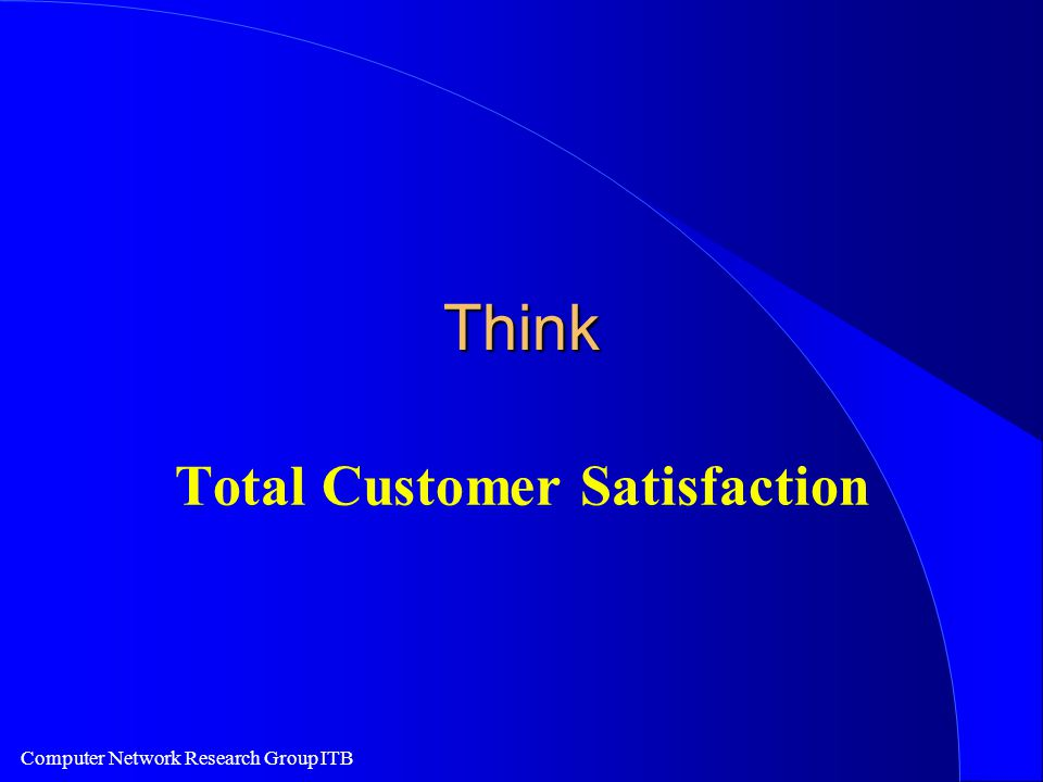 Computer Network Research Group ITB Think Total Customer Satisfaction
