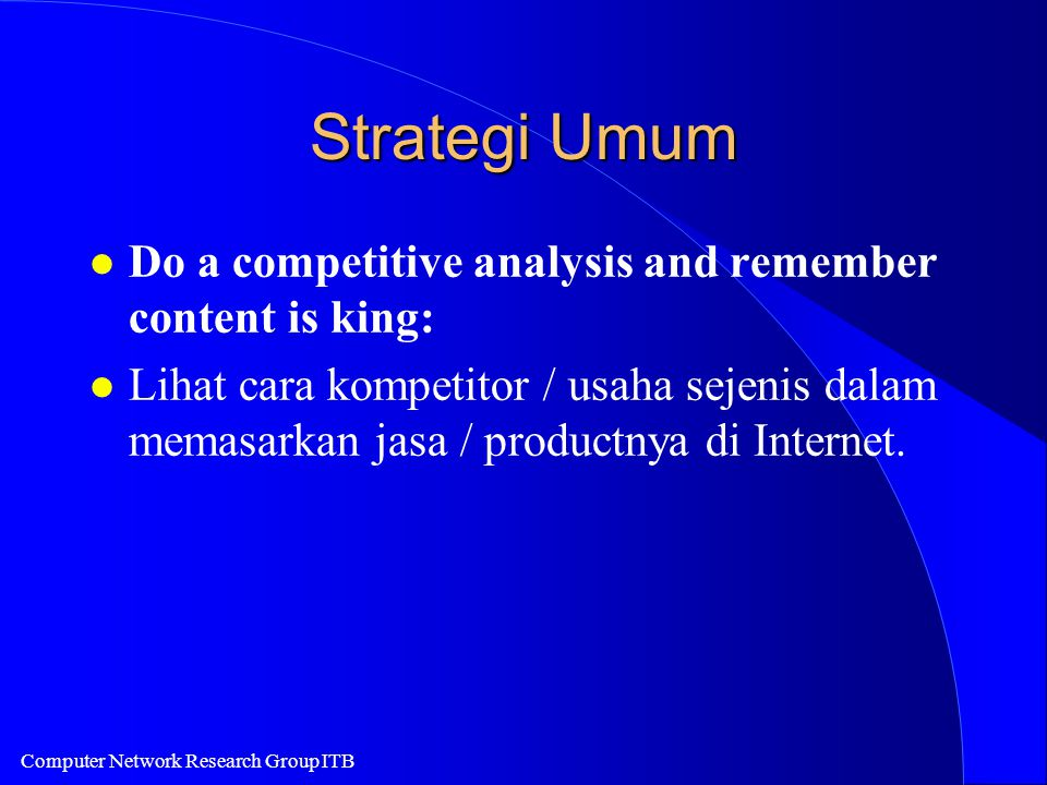 Computer Network Research Group ITB Strategi Umum l Do a competitive analysis and remember content is king: l Lihat cara kompetitor / usaha sejenis da