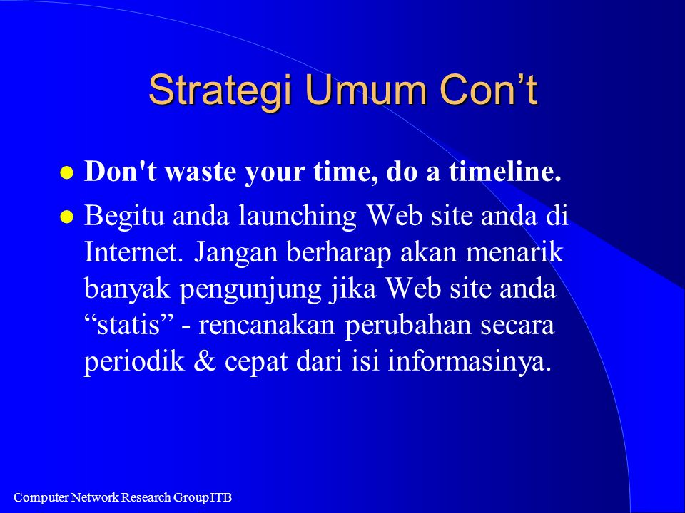 Computer Network Research Group ITB Strategi Umum Con't l Don't waste your time, do a timeline. l Begitu anda launching Web site anda di Internet. Jan