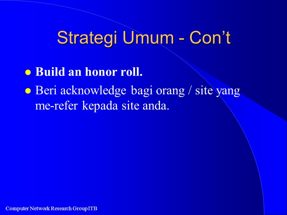 Computer Network Research Group ITB Strategi Umum - Con't l Build an honor roll. l Beri acknowledge bagi orang / site yang me-refer kepada site anda.