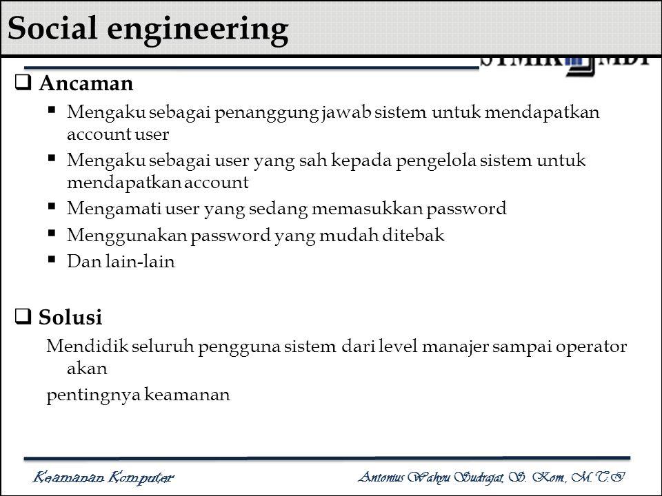 Keamanan Komputer Antonius Wahyu Sudrajat, S. Kom., M.T.I Social engineering  Ancaman  Mengaku sebagai penanggung jawab sistem untuk mendapatkan acc