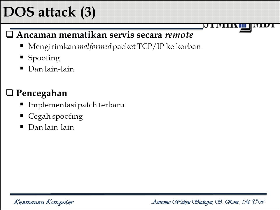 Keamanan Komputer Antonius Wahyu Sudrajat, S. Kom., M.T.I DOS attack (3)  Ancaman mematikan servis secara remote  Mengirimkan malformed packet TCP/I
