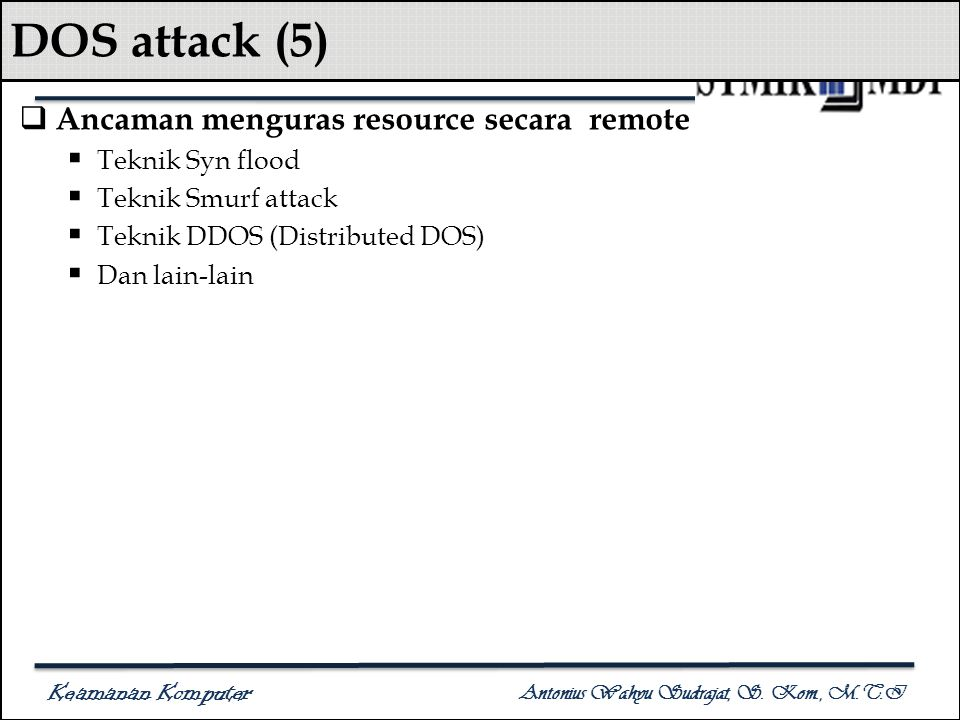 Keamanan Komputer Antonius Wahyu Sudrajat, S. Kom., M.T.I DOS attack (5)  Ancaman menguras resource secara remote  Teknik Syn flood  Teknik Smurf a