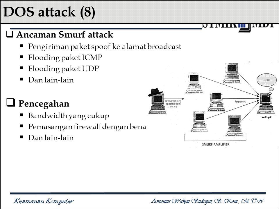 Keamanan Komputer Antonius Wahyu Sudrajat, S. Kom., M.T.I DOS attack (8)  Ancaman Smurf attack  Pengiriman paket spoof ke alamat broadcast  Floodin