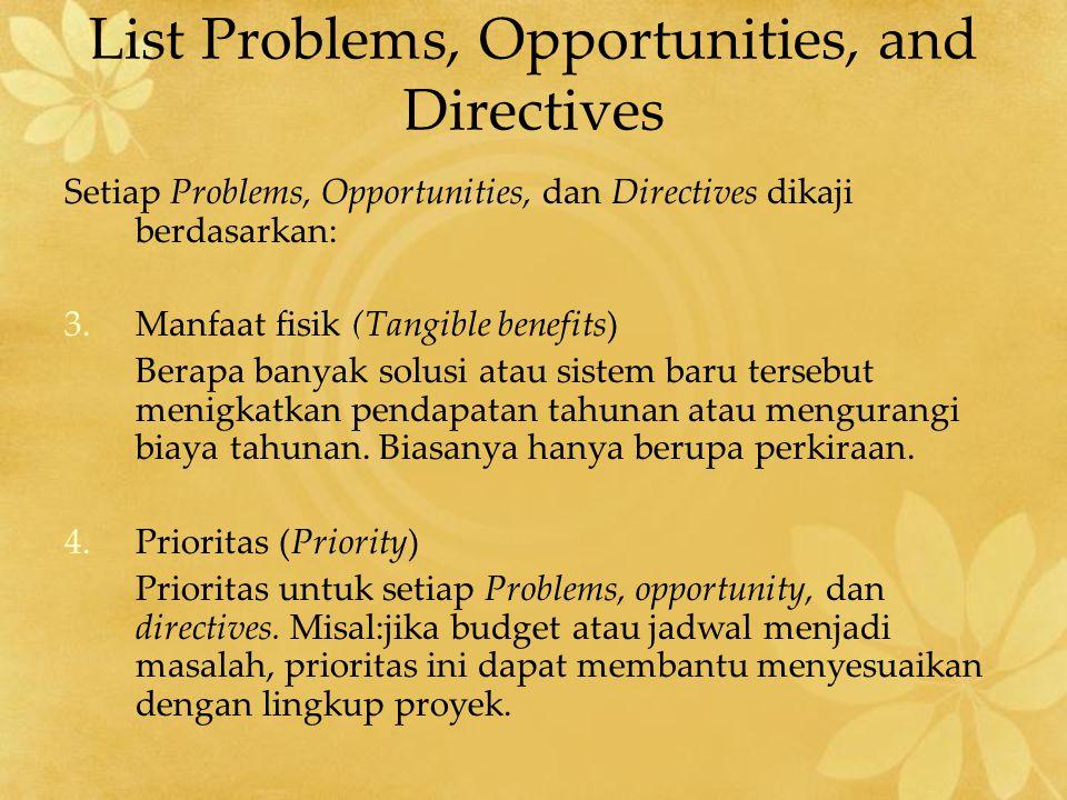Setiap Problems, Opportunities, dan Directives dikaji berdasarkan: 3.Manfaat fisik (Tangible benefits) Berapa banyak solusi atau sistem baru tersebut menigkatkan pendapatan tahunan atau mengurangi biaya tahunan.