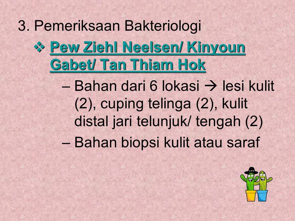 3. Pemeriksaan Bakteriologi  Pew Ziehl Neelsen/ Kinyoun Gabet/ Tan Thiam Hok –Bahan dari 6 lokasi  lesi kulit (2), cuping telinga (2), kulit distal