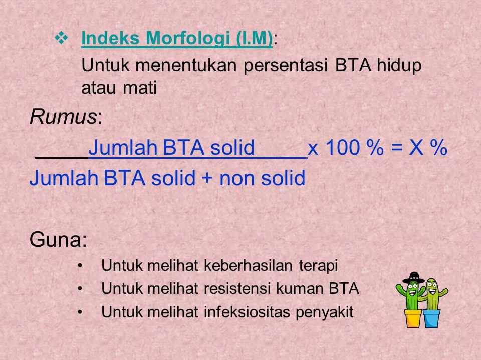  Indeks Morfologi (I.M): Untuk menentukan persentasi BTA hidup atau mati Rumus: Jumlah BTA solid x 100 % = X % Jumlah BTA solid + non solid Guna: Unt