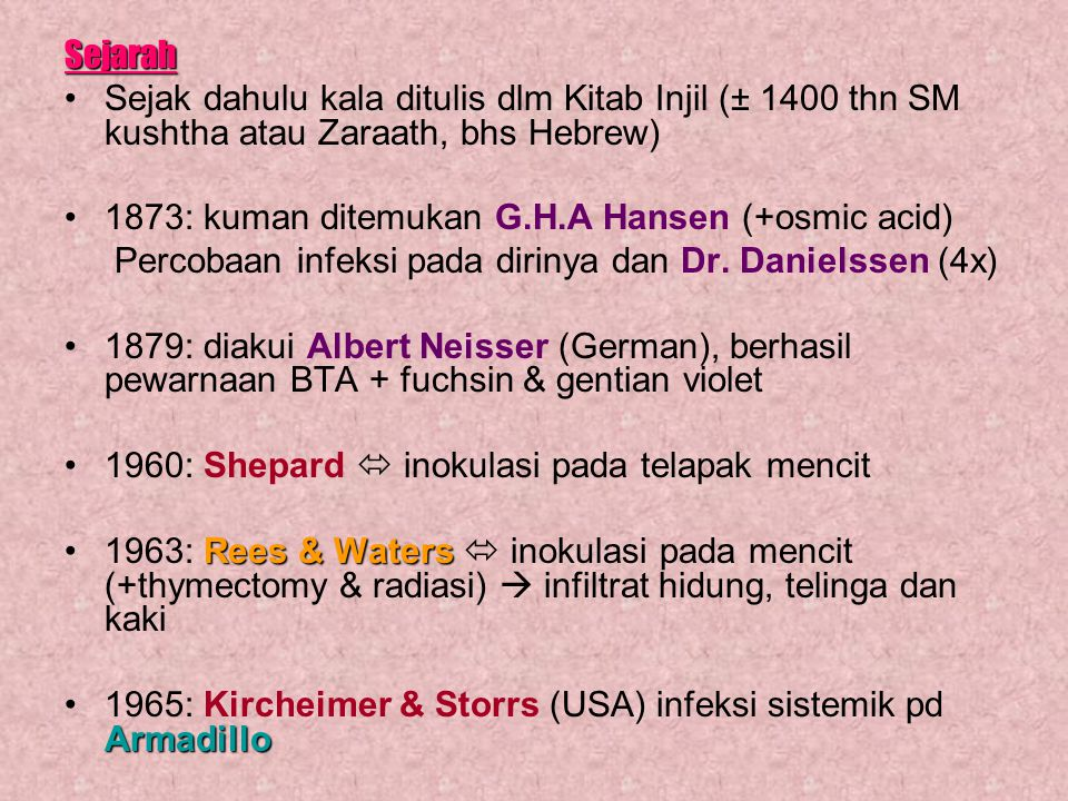 Sejarah Sejak dahulu kala ditulis dlm Kitab Injil (± 1400 thn SM kushtha atau Zaraath, bhs Hebrew) 1873: kuman ditemukan G.H.A Hansen (+osmic acid) Pe