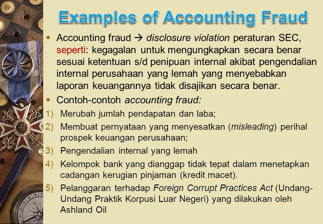  Accounting fraud  disclosure violation peraturan SEC, seperti: kegagalan untuk mengungkapkan secara benar sesuai ketentuan s/d penipuan internal akibat pengendalian internal perusahaan yang lemah yang menyebabkan laporan keuangannya tidak disajikan secara benar.