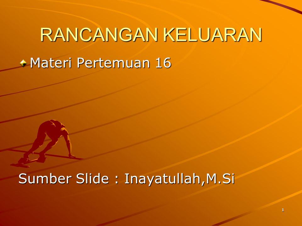 RANCANGAN KELUARAN Materi Pertemuan 16 Sumber Slide : Inayatullah,M.Si 1