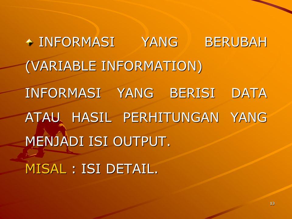 13 INFORMASI YANG BERUBAH (VARIABLE INFORMATION) INFORMASI YANG BERUBAH (VARIABLE INFORMATION) INFORMASI YANG BERISI DATA ATAU HASIL PERHITUNGAN YANG MENJADI ISI OUTPUT.
