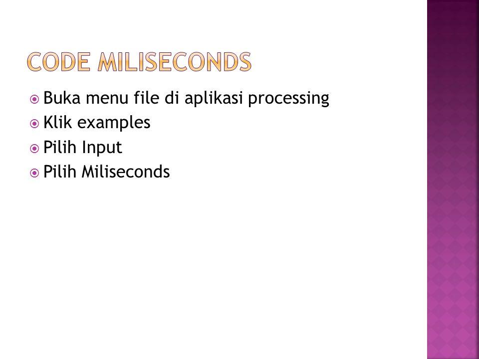  Buka menu file di aplikasi processing  Klik examples  Pilih Input  Pilih Miliseconds
