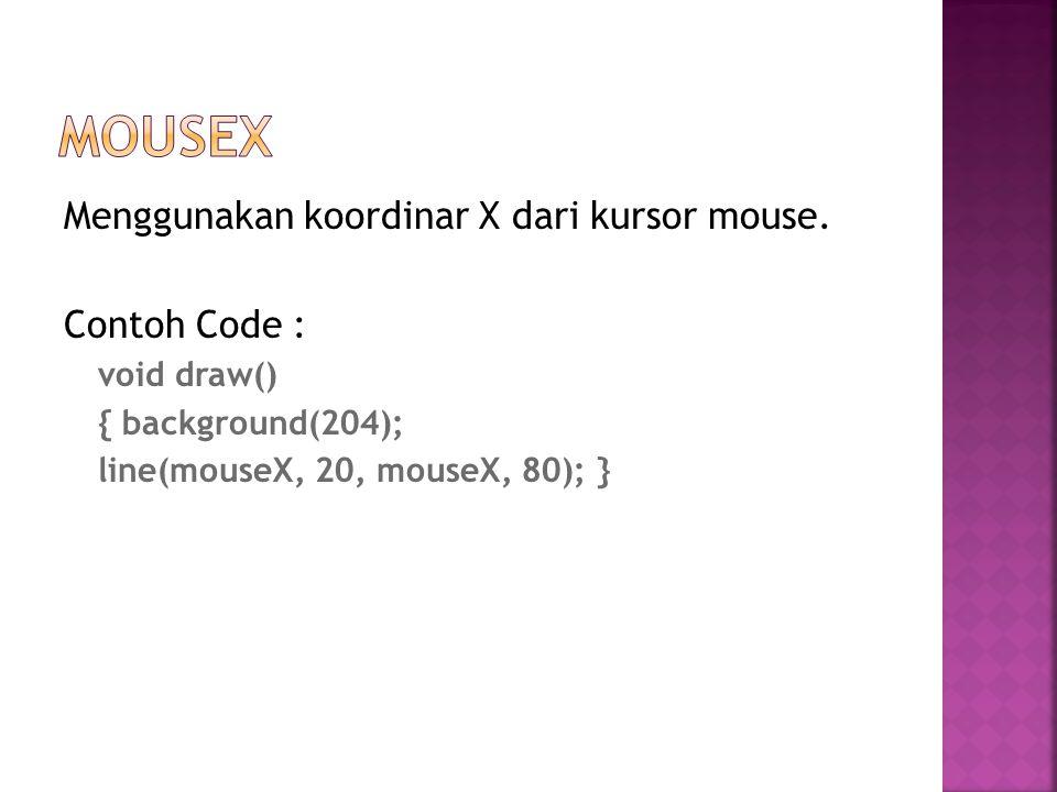 Menggunakan koordinar X dari kursor mouse. Contoh Code : void draw() { background(204); line(mouseX, 20, mouseX, 80); }
