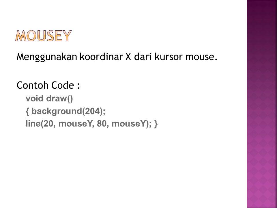 Menggunakan koordinar X dari kursor mouse. Contoh Code : void draw() { background(204); line(20, mouseY, 80, mouseY); }