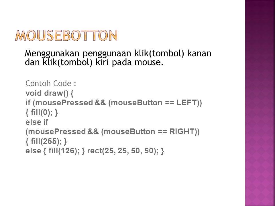 Menggunakan penggunaan klik(tombol) kanan dan klik(tombol) kiri pada mouse. Contoh Code : void draw() { if (mousePressed && (mouseButton == LEFT)) { f