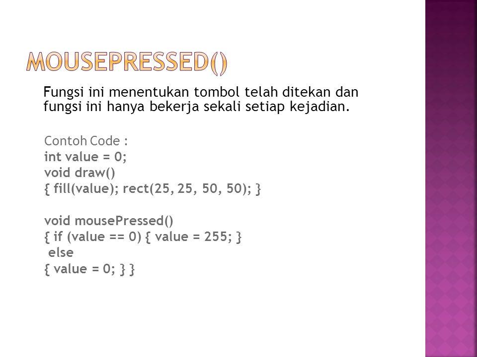 Fungsi ini menentukan tombol telah ditekan dan fungsi ini hanya bekerja sekali setiap kejadian. Contoh Code : int value = 0; void draw() { fill(value)