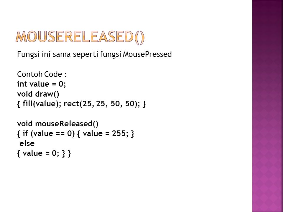 Fungsi ini sama seperti fungsi MousePressed Contoh Code : int value = 0; void draw() { fill(value); rect(25, 25, 50, 50); } void mouseReleased() { if (value == 0) { value = 255; } else { value = 0; } }