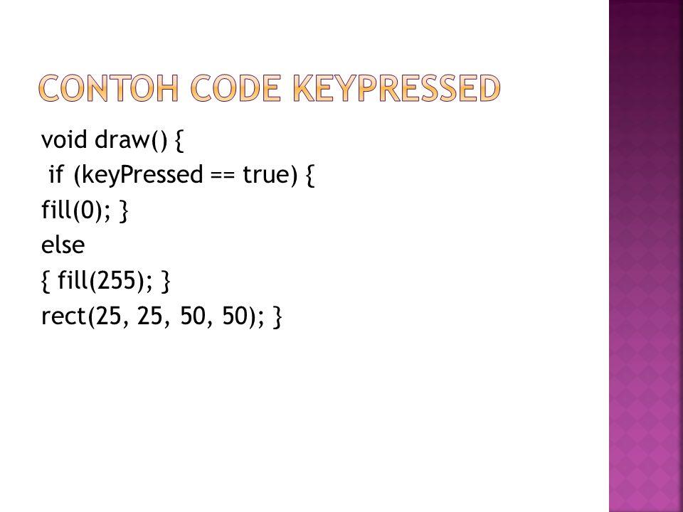 void draw() { if (keyPressed == true) { fill(0); } else { fill(255); } rect(25, 25, 50, 50); }