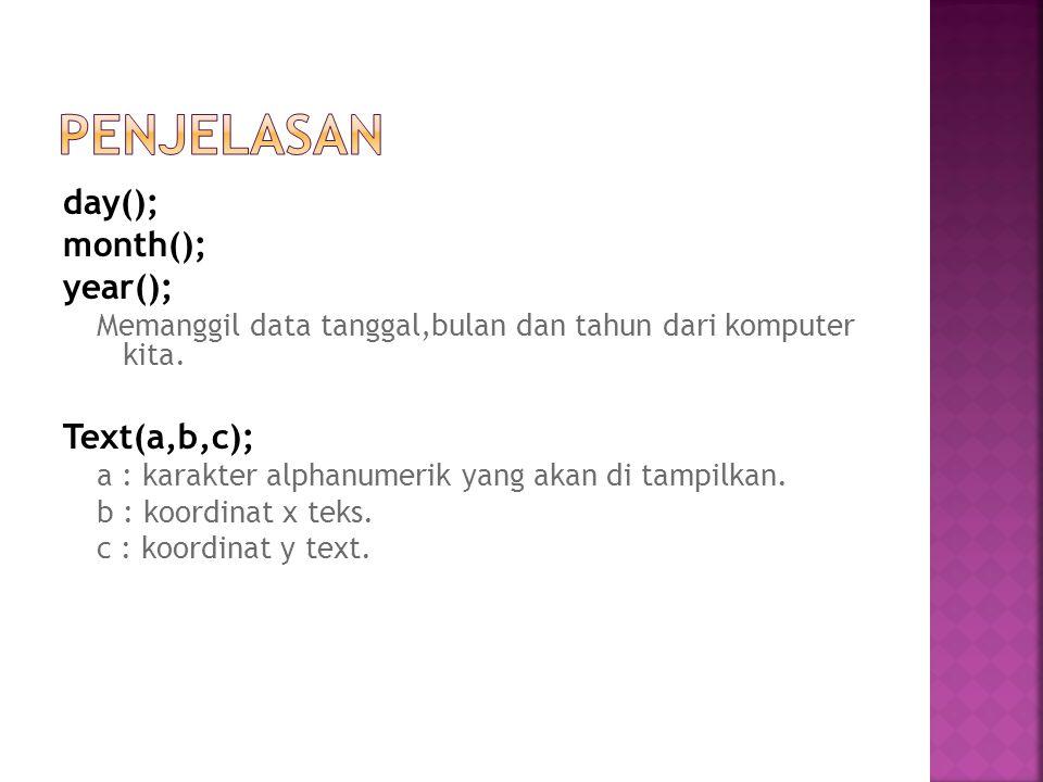day(); month(); year(); Memanggil data tanggal,bulan dan tahun dari komputer kita. Text(a,b,c); a : karakter alphanumerik yang akan di tampilkan. b :