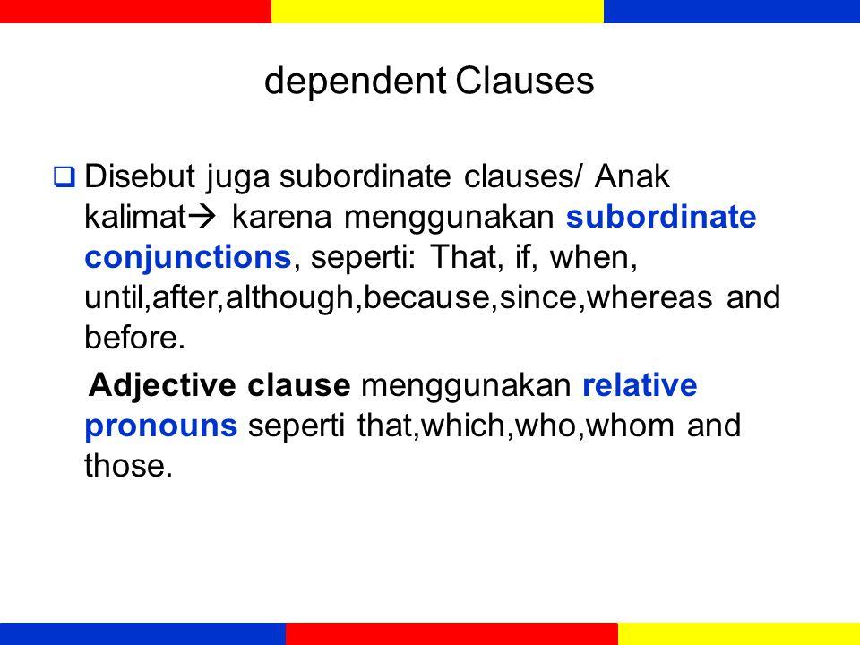 dependent Clauses  Disebut juga subordinate clauses/ Anak kalimat  mempunyai subjek dan predikat tetapi tidak bisa berdiri sendiri sebagai kalimat yang lengkap karena tidak mengekspresikan pemikiran yang lengkap.