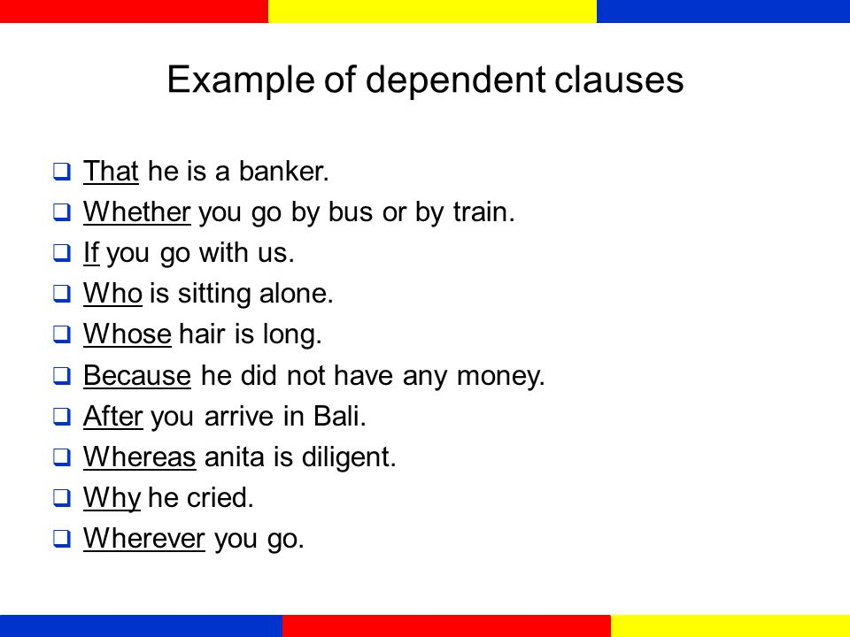 dependent Clauses  Disebut juga subordinate clauses/ Anak kalimat  karena menggunakan subordinate conjunctions, seperti: That, if, when, until,after,although,because,since,whereas and before.