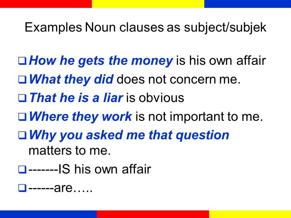 Noun clauses  Noun clauses bisa digunakan sebagai subjek, sebagai objek kata kerja atau preposisi dan sebagai pelengkap.
