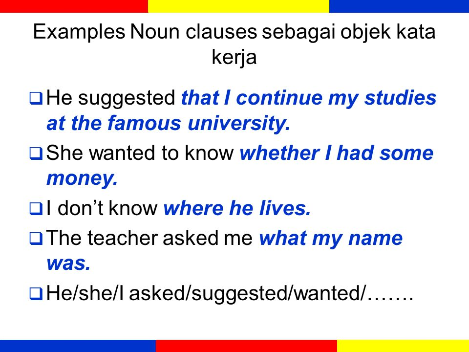 Examples Noun clauses as subject/subjek  How he gets the money is his own affair  What they did does not concern me.