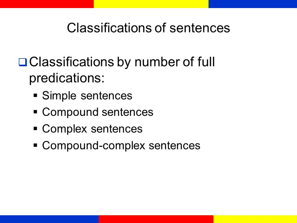 Classifications of sentences  Classifications by types:  Declarative sentences (statement)  Interrogative sentences (questions)  Imperative sentences (commands and request)  Exclamatory sentences (exclamations)