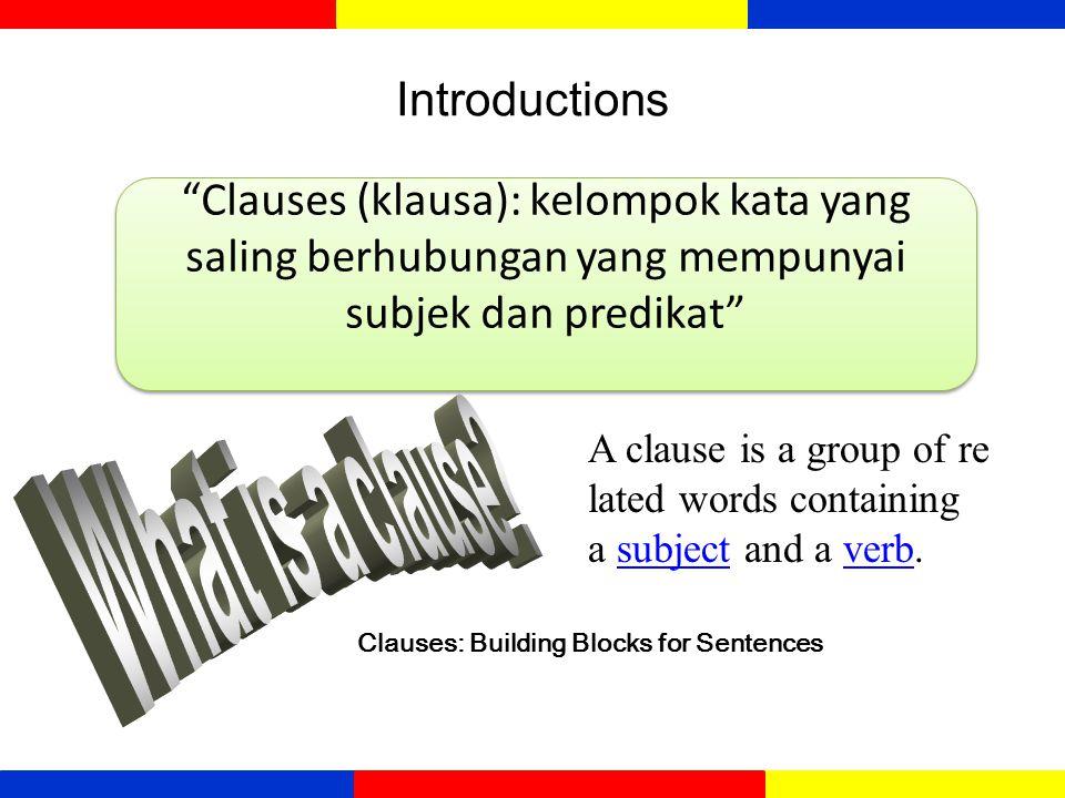 Introductions Clauses (klausa): kelompok kata yang saling berhubungan yang mempunyai subjek dan predikat A clause is a group of re lated words containing a subject and a verb.