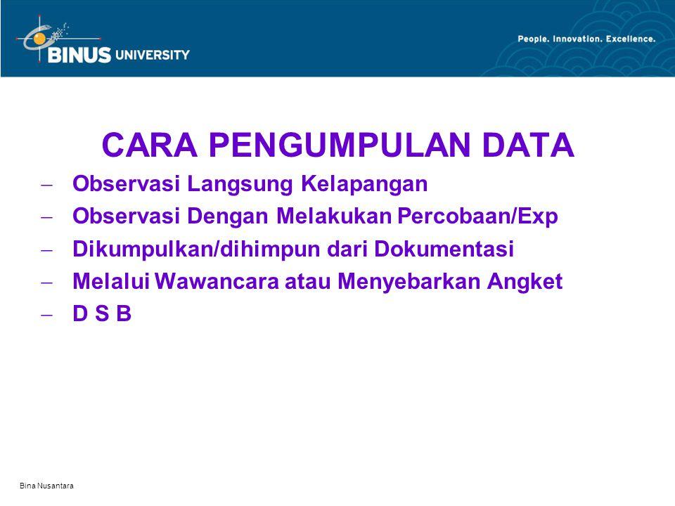 Bina Nusantara CARA PENGUMPULAN DATA  Observasi Langsung Kelapangan  Observasi Dengan Melakukan Percobaan/Exp  Dikumpulkan/dihimpun dari Dokumentas