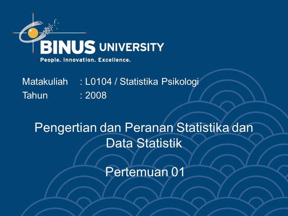 Pengertian dan Peranan Statistika dan Data Statistik Pertemuan 01 Matakuliah: L0104 / Statistika Psikologi Tahun : 2008