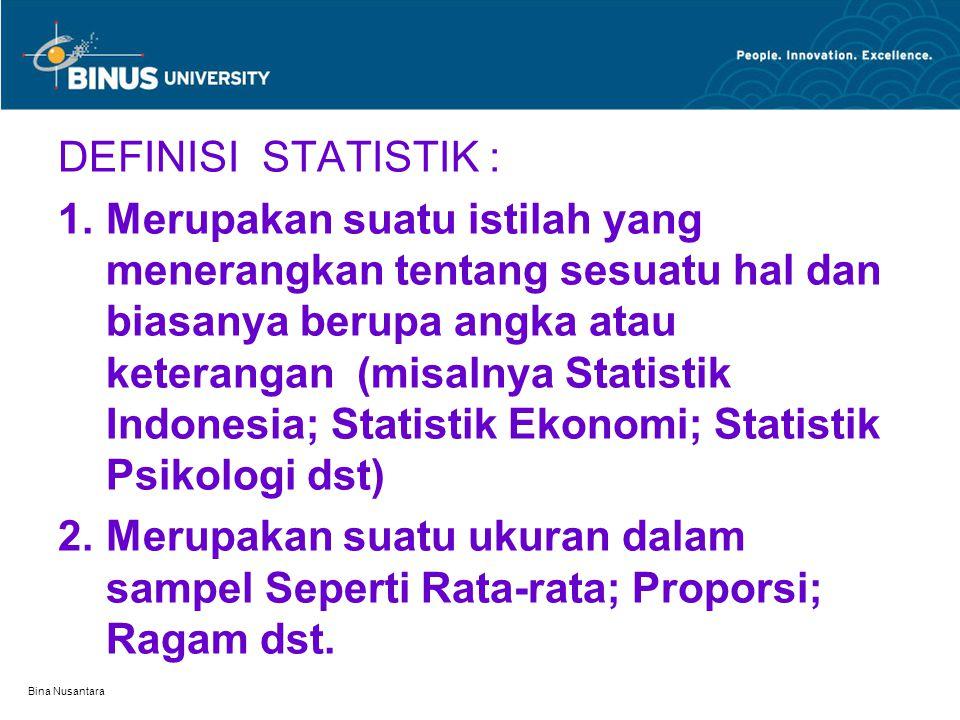 Bina Nusantara DEFINISI STATISTIK : 1.Merupakan suatu istilah yang menerangkan tentang sesuatu hal dan biasanya berupa angka atau keterangan (misalnya Statistik Indonesia; Statistik Ekonomi; Statistik Psikologi dst) 2.Merupakan suatu ukuran dalam sampel Seperti Rata-rata; Proporsi; Ragam dst.