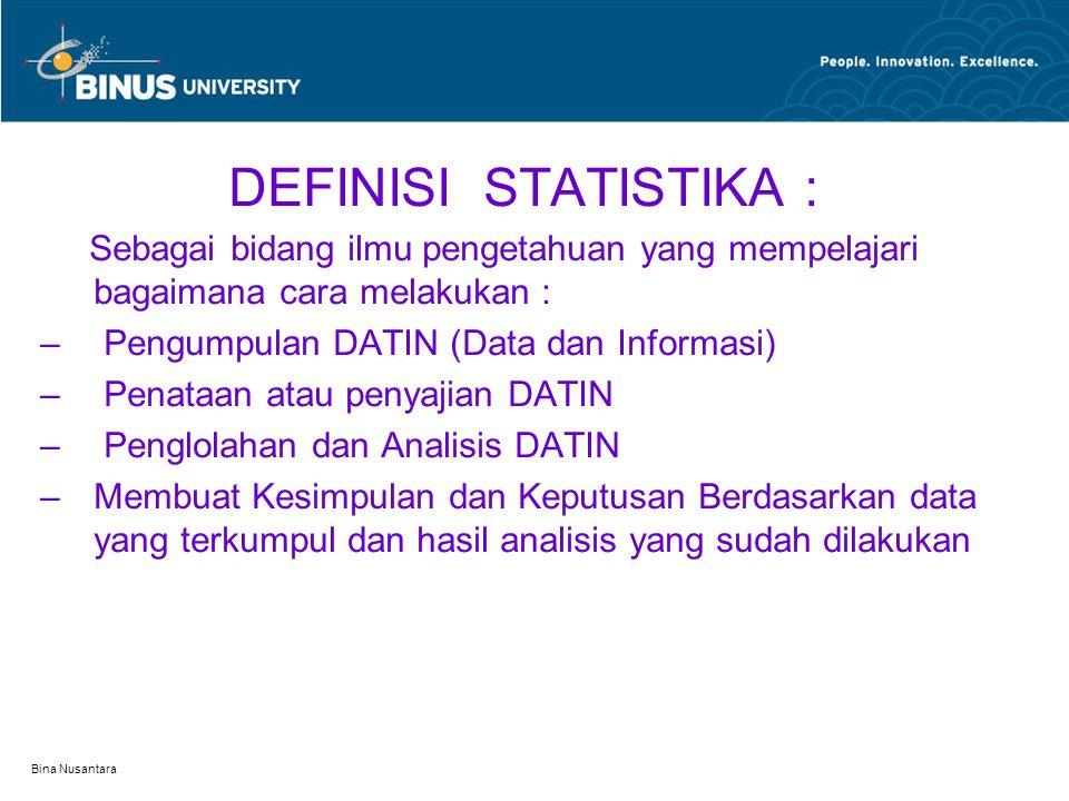Bina Nusantara DEFINISI STATISTIKA : Sebagai bidang ilmu pengetahuan yang mempelajari bagaimana cara melakukan : – Pengumpulan DATIN (Data dan Informasi) – Penataan atau penyajian DATIN – Penglolahan dan Analisis DATIN –Membuat Kesimpulan dan Keputusan Berdasarkan data yang terkumpul dan hasil analisis yang sudah dilakukan