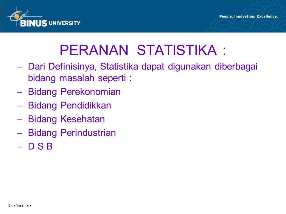 Bina Nusantara PERANAN STATISTIKA :  Dari Definisinya, Statistika dapat digunakan diberbagai bidang masalah seperti :  Bidang Perekonomian  Bidang