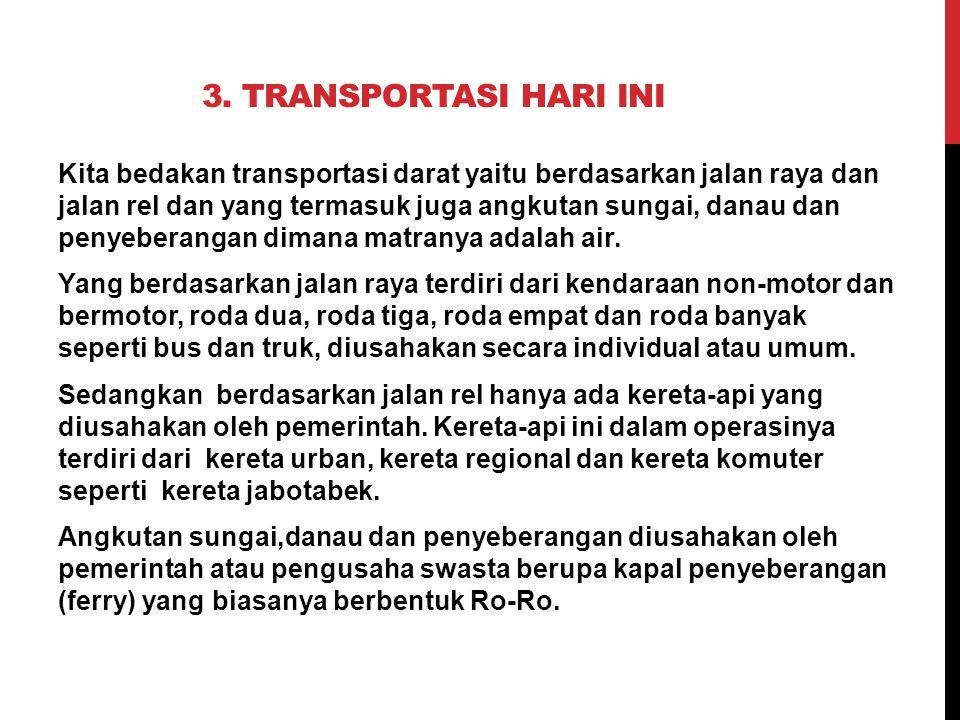 3. TRANSPORTASI HARI INI Kita bedakan transportasi darat yaitu berdasarkan jalan raya dan jalan rel dan yang termasuk juga angkutan sungai, danau dan