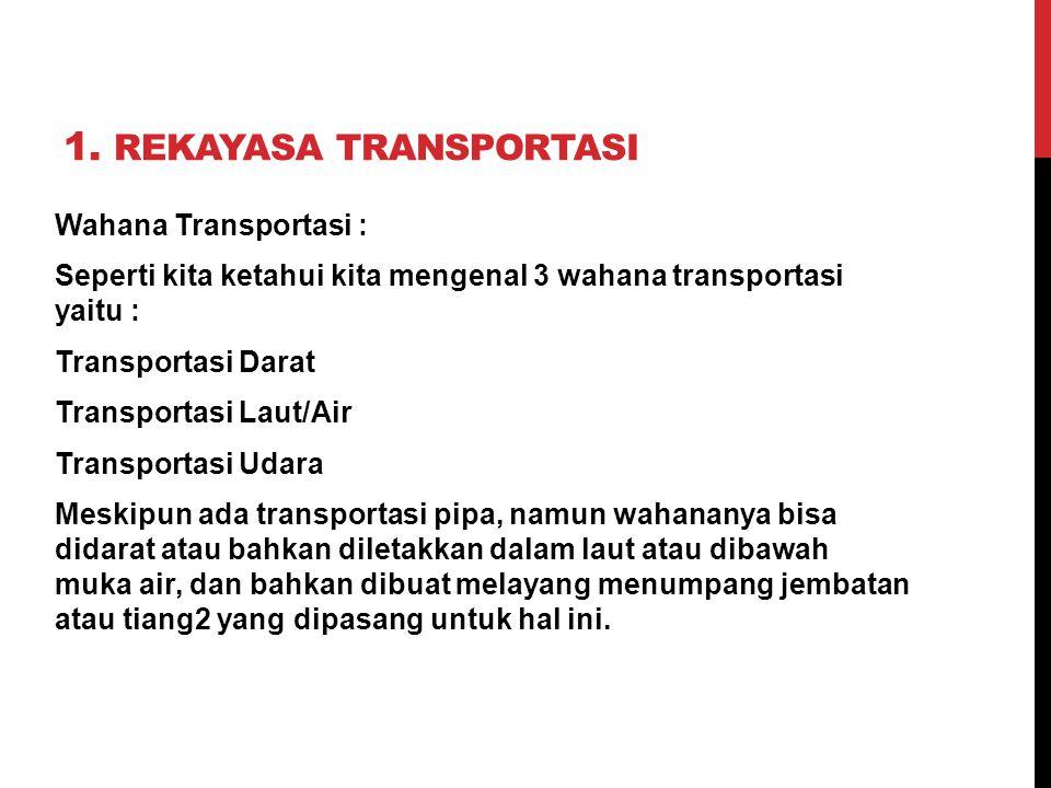 1. REKAYASA TRANSPORTASI Wahana Transportasi : Seperti kita ketahui kita mengenal 3 wahana transportasi yaitu : Transportasi Darat Transportasi Laut/A
