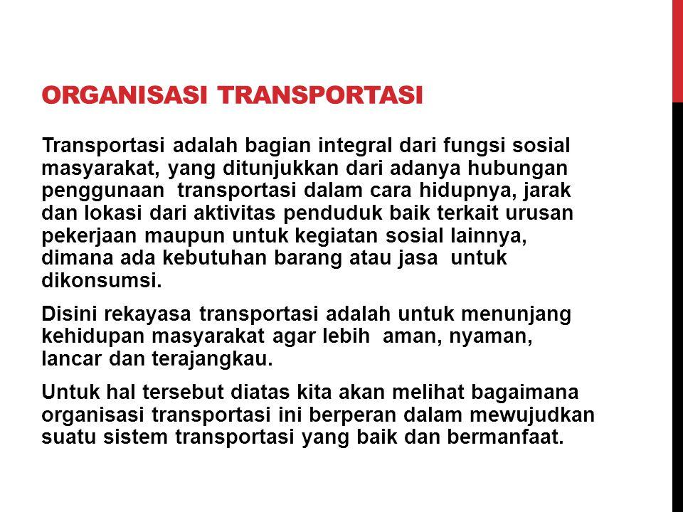 ORGANISASI TRANSPORTASI Transportasi adalah bagian integral dari fungsi sosial masyarakat, yang ditunjukkan dari adanya hubungan penggunaan transporta