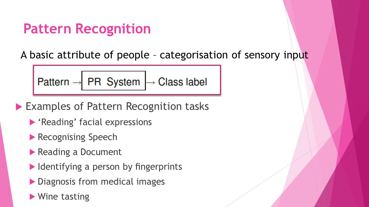 Pattern Recognition  Examples of Pattern Recognition tasks  'Reading' facial expressions  Recognising Speech  Reading a Document  Identifying a person by fingerprints  Diagnosis from medical images  Wine tasting A basic attribute of people – categorisation of sensory input