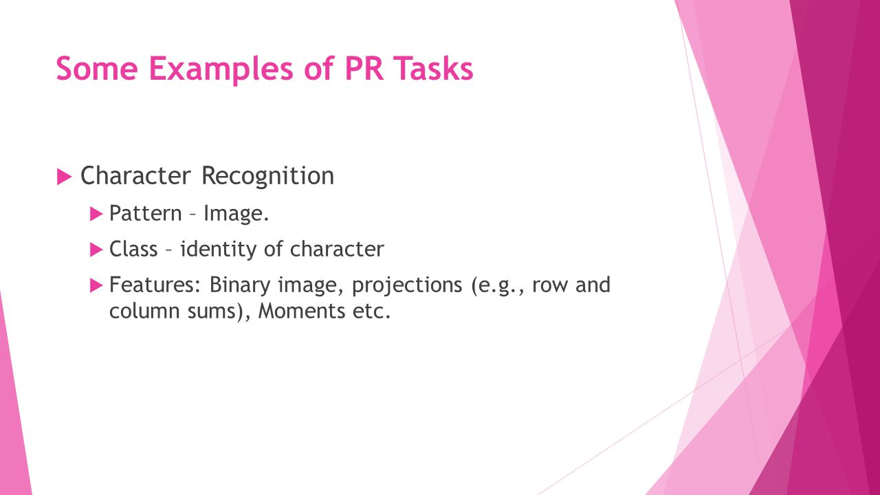 Some Examples of PR Tasks  Character Recognition  Pattern – Image.  Class – identity of character  Features: Binary image, projections (e.g., row