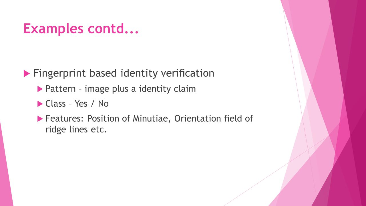 Examples contd...  Fingerprint based identity verification  Pattern – image plus a identity claim  Class – Yes / No  Features: Position of Minutiae