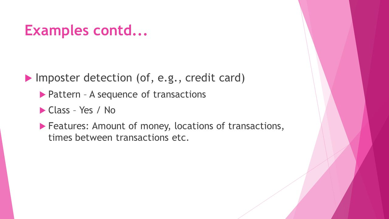 Examples contd...  Imposter detection (of, e.g., credit card)  Pattern – A sequence of transactions  Class – Yes / No  Features: Amount of money,