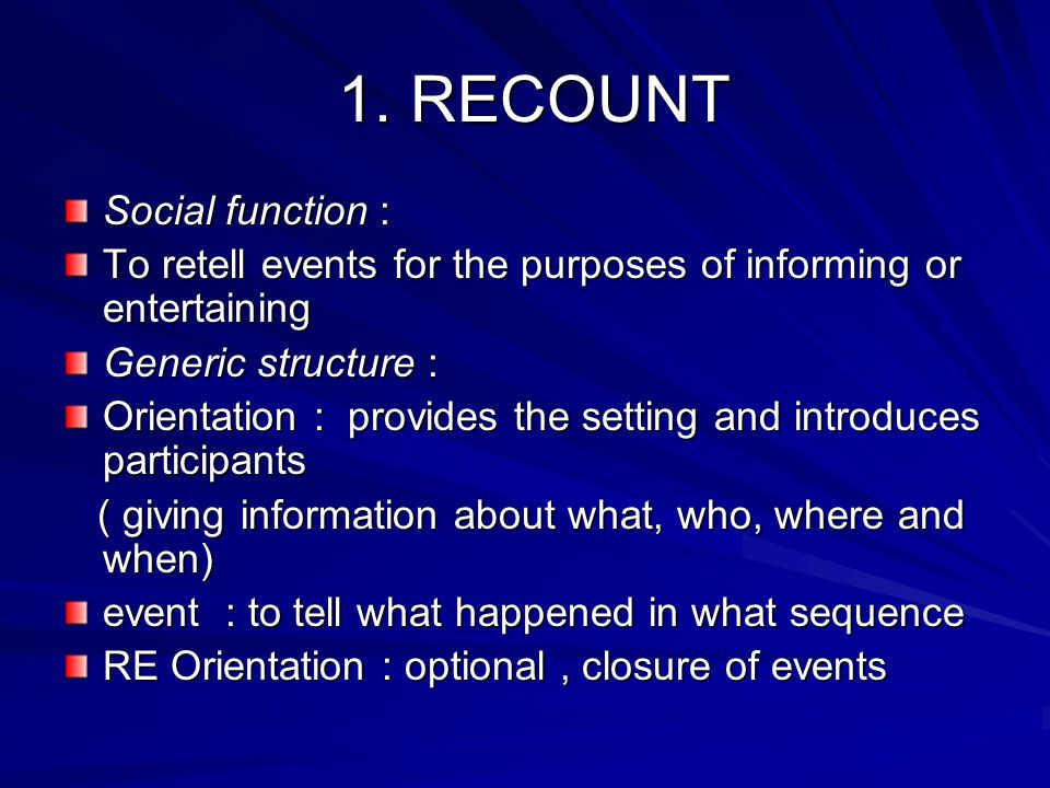 1. RECOUNT 1. RECOUNT Social function : To retell events for the purposes of informing or entertaining Generic structure : Orientation : provides the