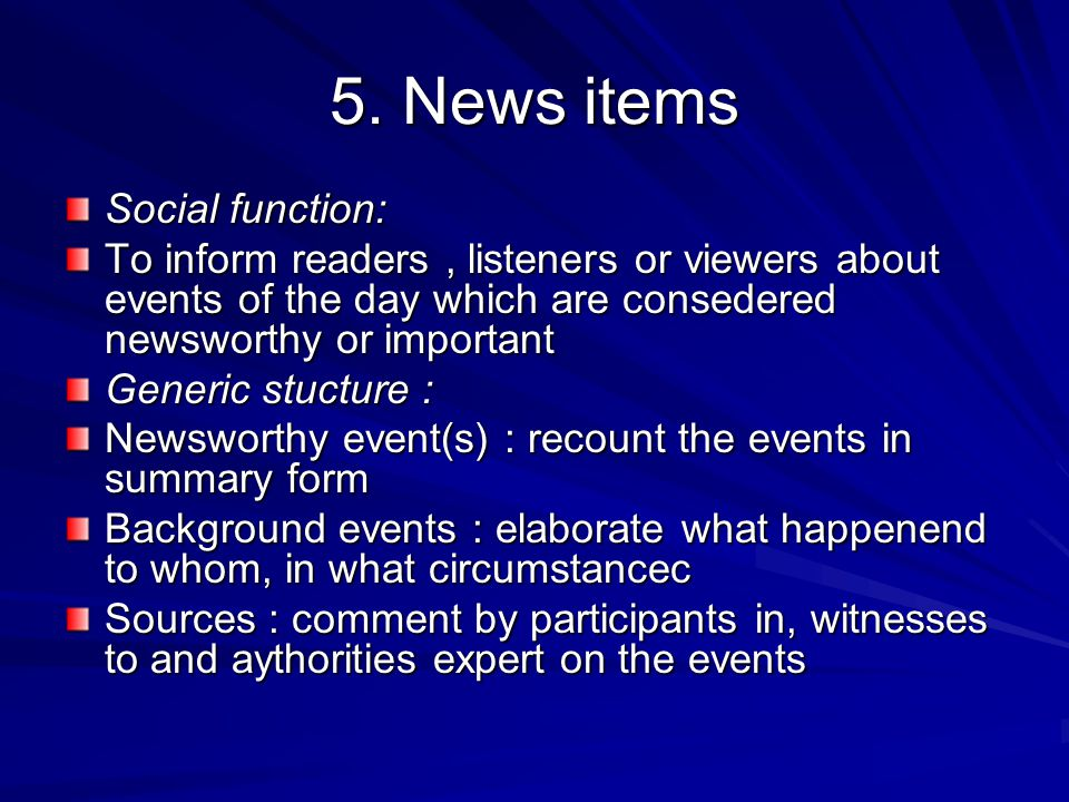 5. News items Social function: To inform readers, listeners or viewers about events of the day which are consedered newsworthy or important Generic st