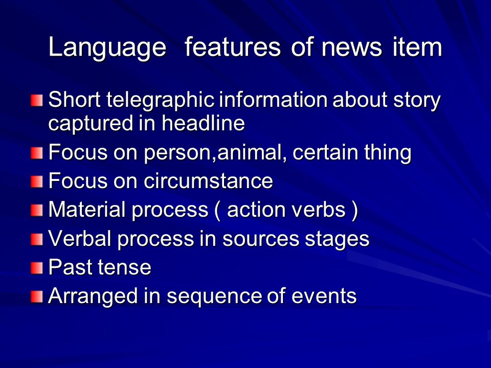 Language features of news item Short telegraphic information about story captured in headline Focus on person,animal, certain thing Focus on circumstance Material process ( action verbs ) Verbal process in sources stages Past tense Arranged in sequence of events