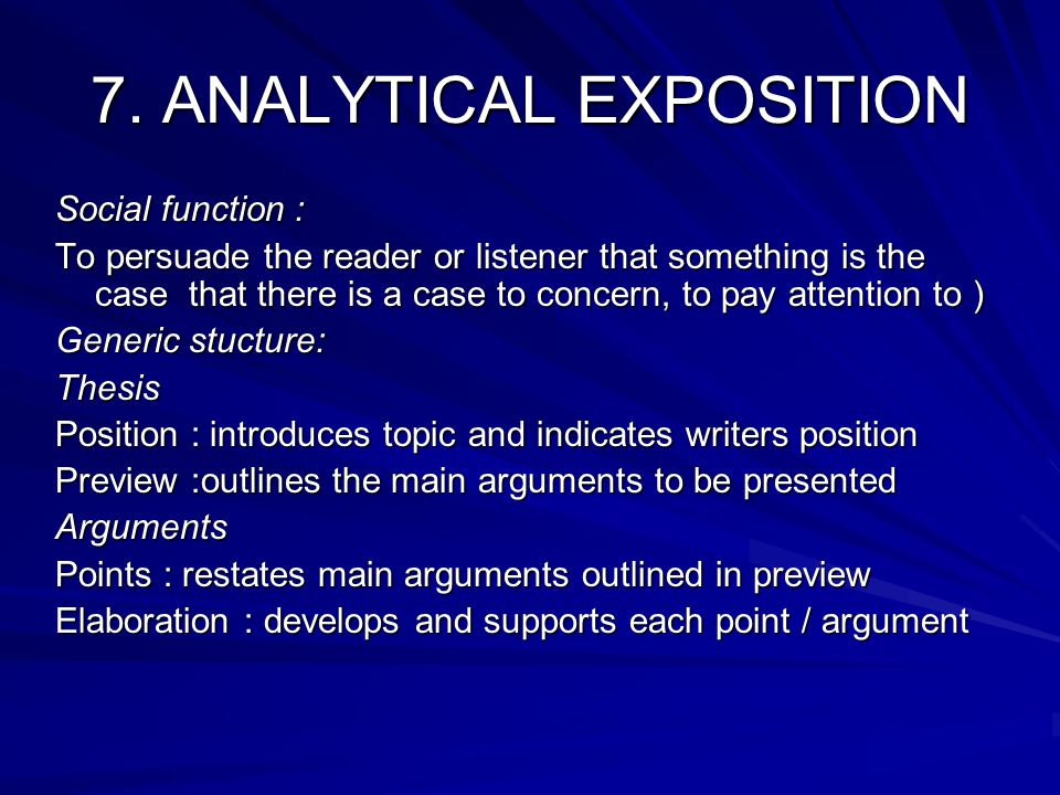 7. ANALYTICAL EXPOSITION Social function : To persuade the reader or listener that something is the case that there is a case to concern, to pay atten