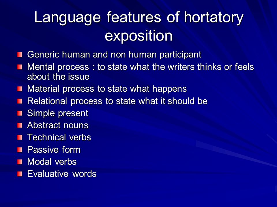 Language features of hortatory exposition Generic human and non human participant Mental process : to state what the writers thinks or feels about the issue Material process to state what happens Relational process to state what it should be Simple present Abstract nouns Technical verbs Passive form Modal verbs Evaluative words