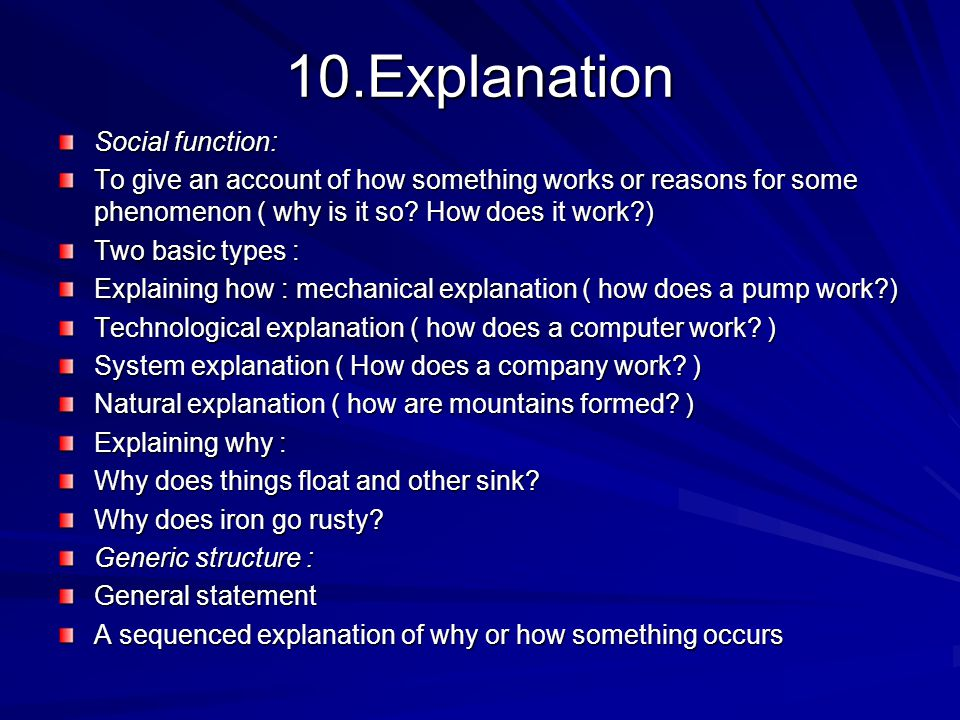 10.Explanation Social function: To give an account of how something works or reasons for some phenomenon ( why is it so.