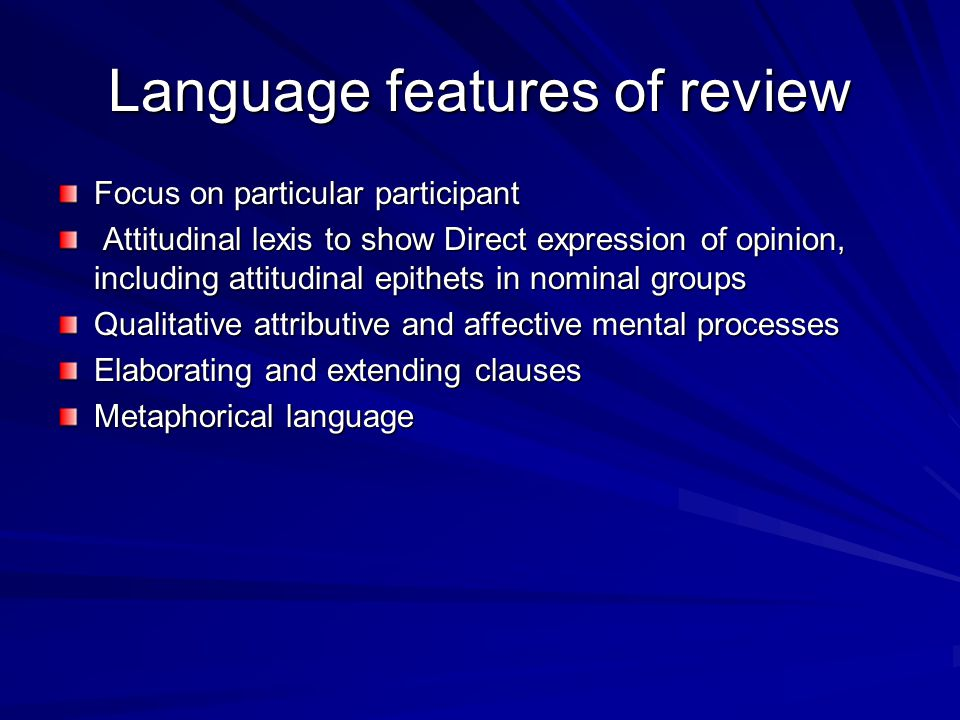 Language features of review Focus on particular participant Attitudinal lexis to show Direct expression of opinion, including attitudinal epithets in