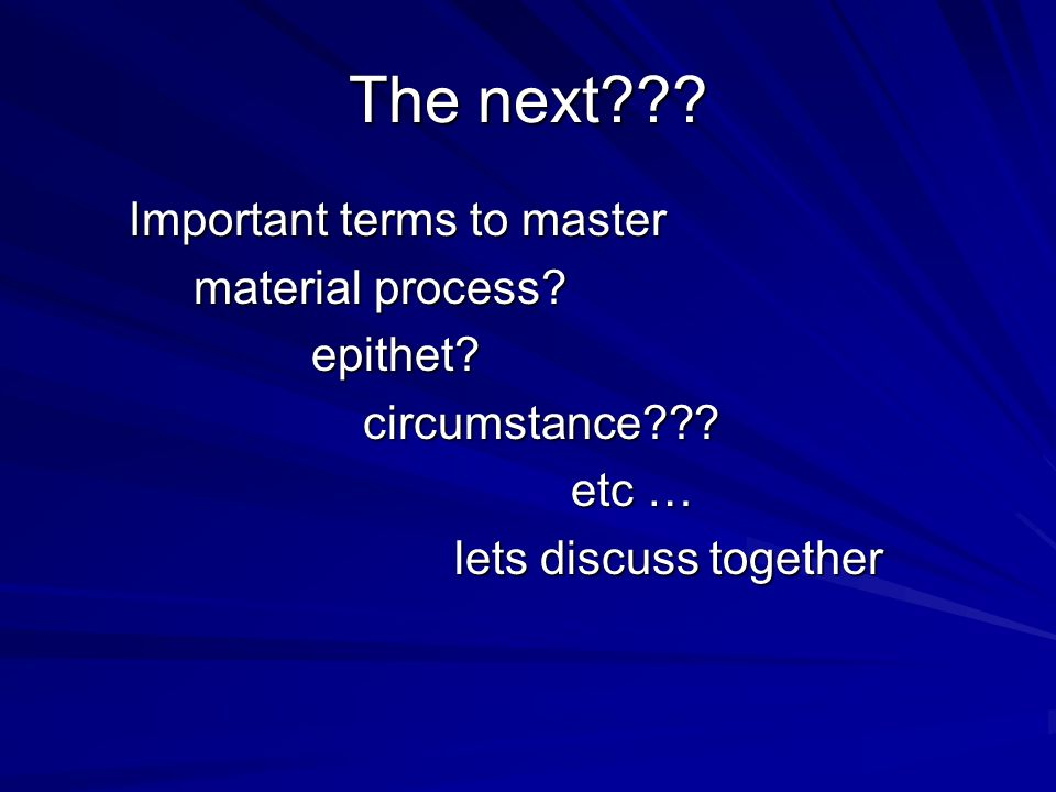 The next??? Important terms to master Important terms to master material process? material process? epithet? epithet? circumstance??? circumstance???