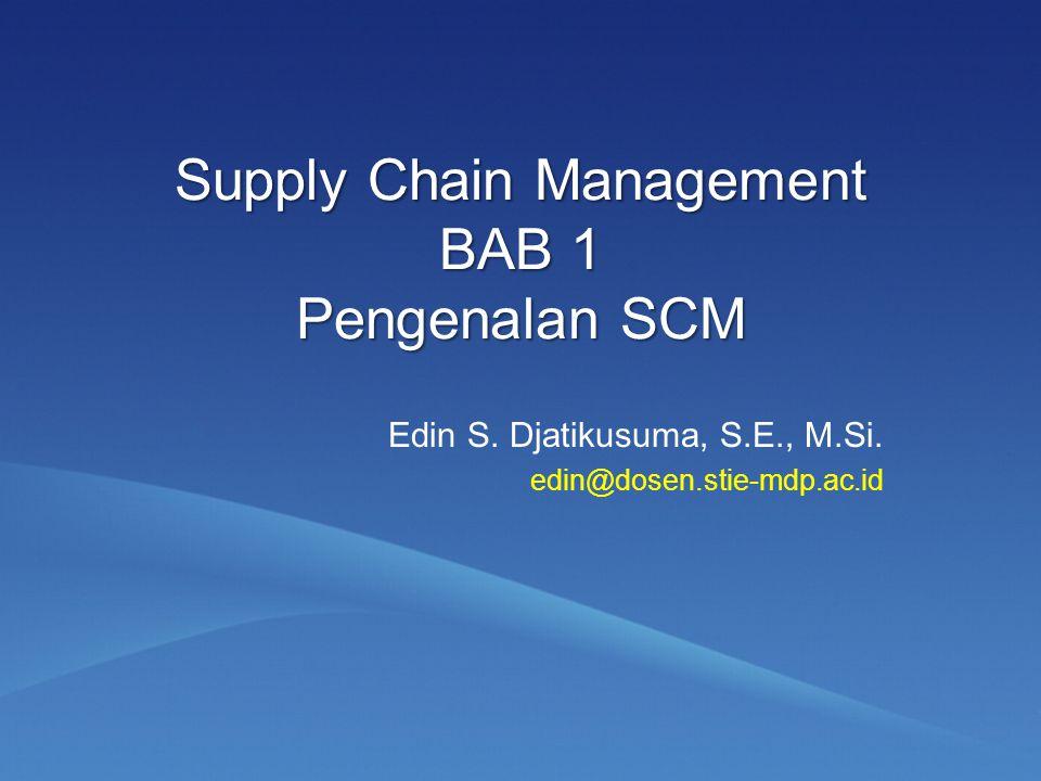 Supply Chain Management BAB 1 Pengenalan SCM Edin S. Djatikusuma, S.E., M.Si. edin@dosen.stie-mdp.ac.id